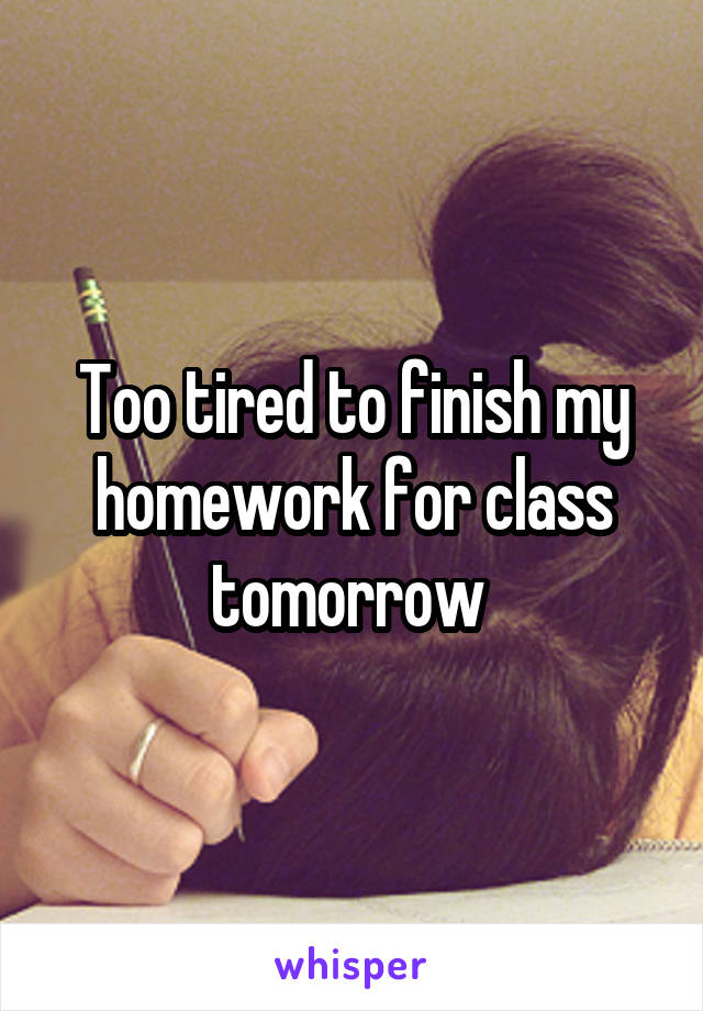 Too tired to finish my homework for class tomorrow