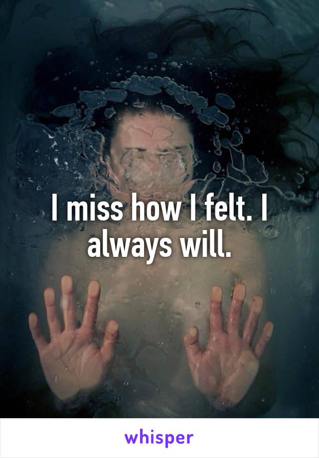 I miss how I felt. I always will.