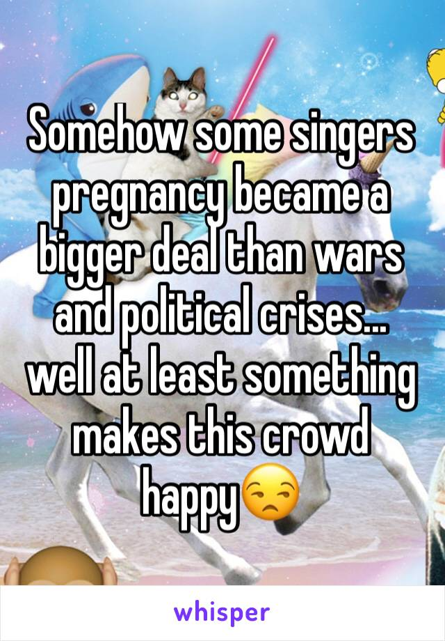 Somehow some singers pregnancy became a bigger deal than wars and political crises...  well at least something makes this crowd happy😒