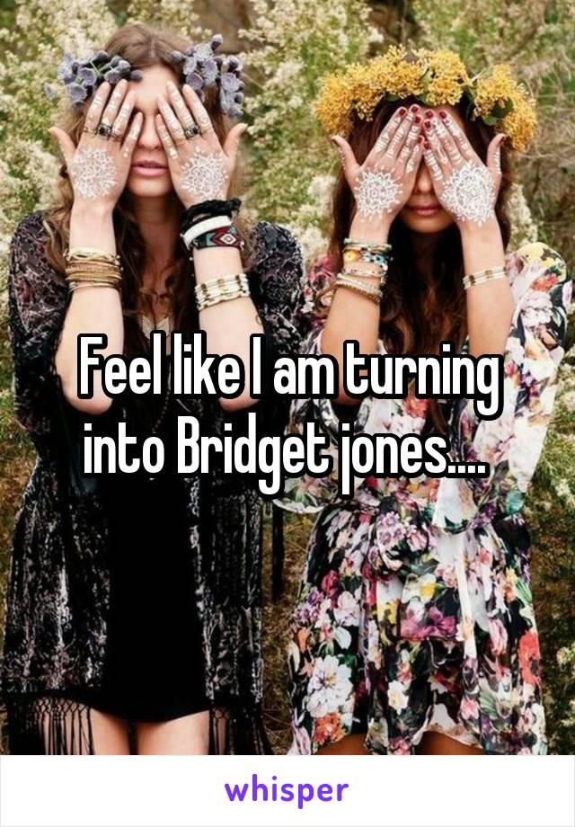 Feel like I am turning into Bridget jones....