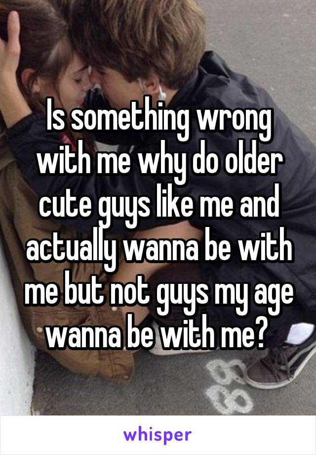 Is something wrong with me why do older cute guys like me and actually wanna be with me but not guys my age wanna be with me?
