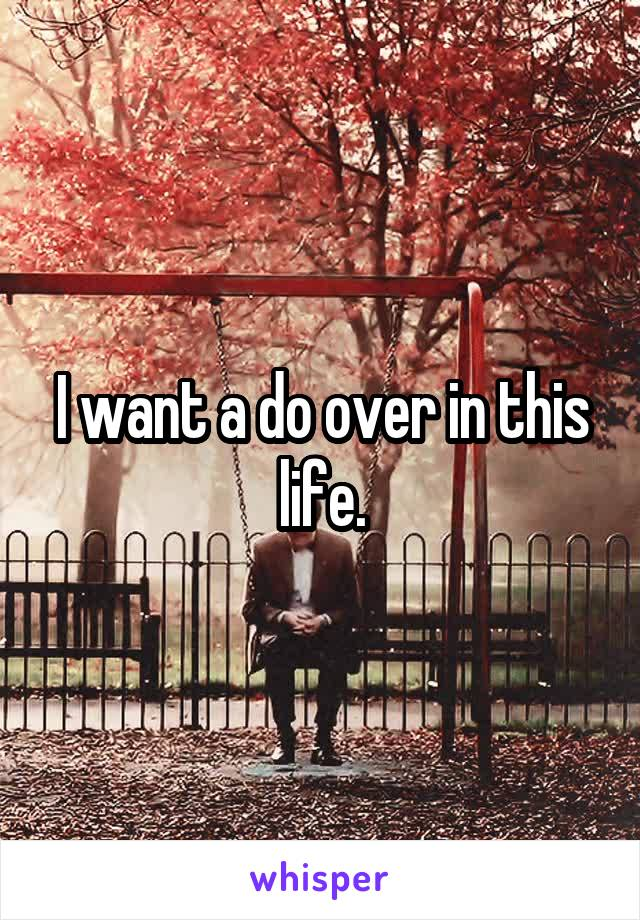 I want a do over in this life.