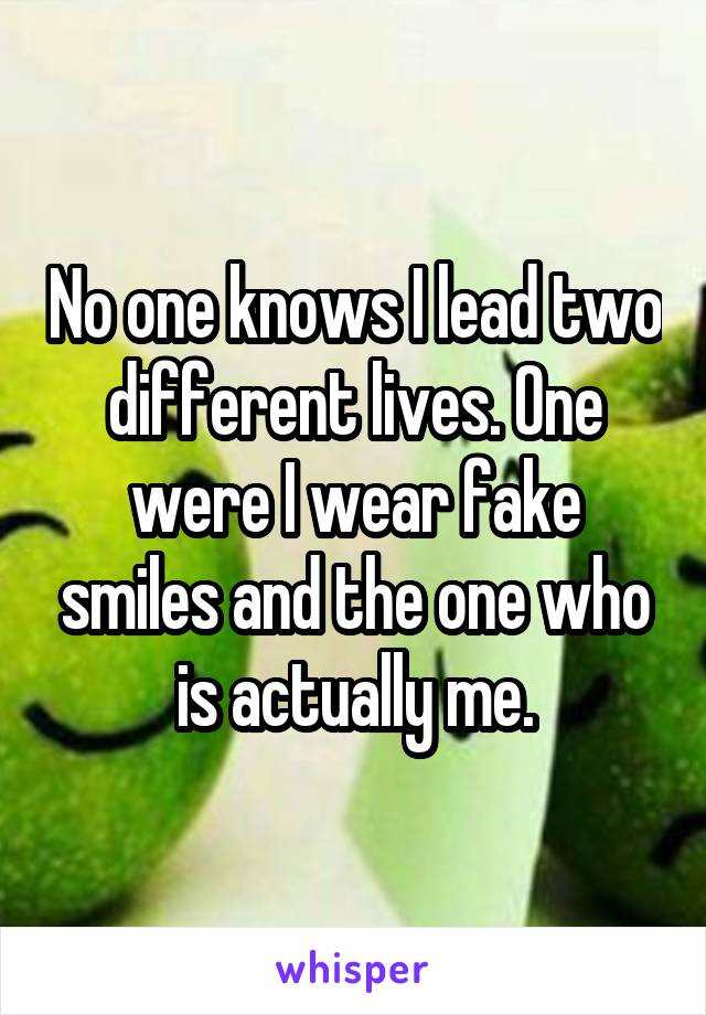 No one knows I lead two different lives. One were I wear fake smiles and the one who is actually me.