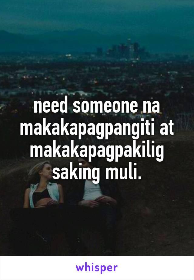 need someone na makakapagpangiti at makakapagpakilig saking muli.