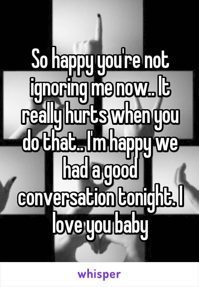 So happy you're not ignoring me now.. It really hurts when you do that.. I'm happy we had a good conversation tonight. I love you baby