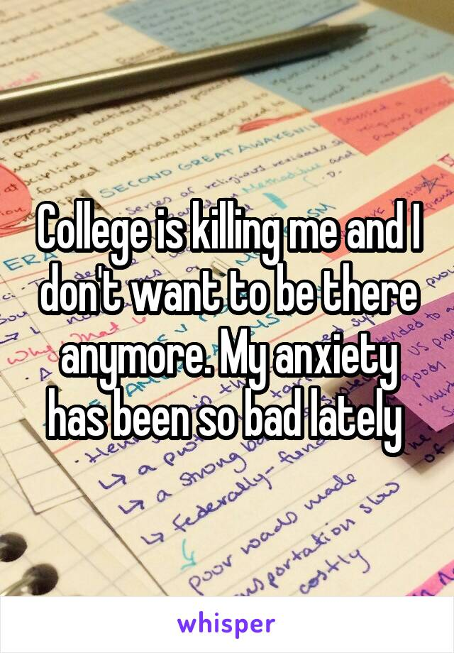 College is killing me and I don't want to be there anymore. My anxiety has been so bad lately