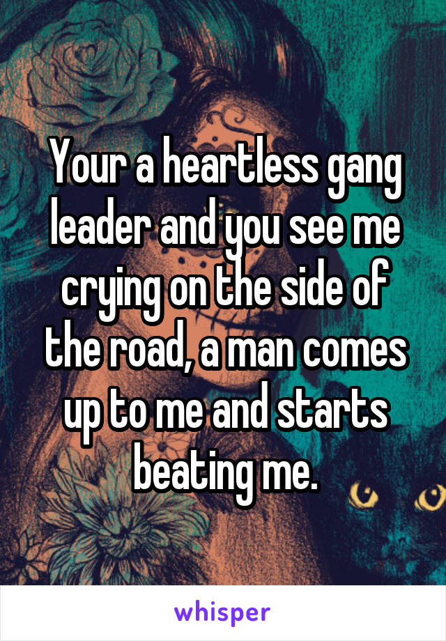 Your a heartless gang leader and you see me crying on the side of the road, a man comes up to me and starts beating me.