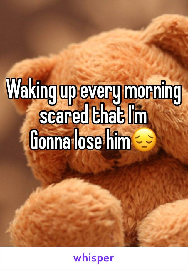 Waking up every morning scared that I'm Gonna lose him😔