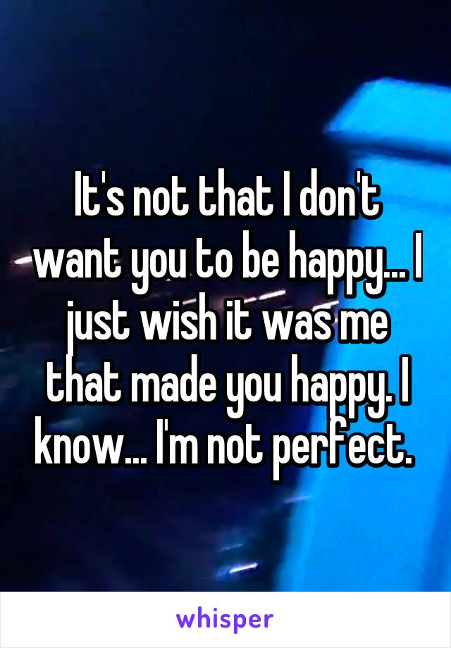 It's not that I don't want you to be happy... I just wish it was me that made you happy. I know... I'm not perfect.