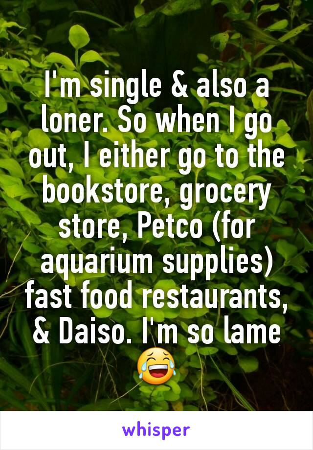I'm single & also a loner. So when I go out, I either go to the bookstore, grocery store, Petco (for aquarium supplies)  fast food restaurants, & Daiso. I'm so lame😂