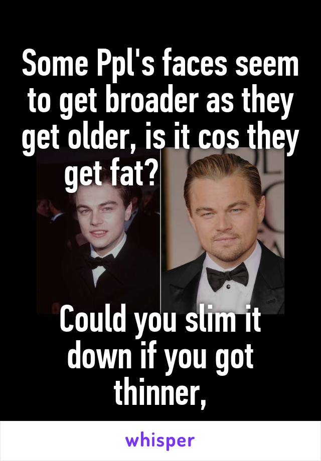 Some Ppl's faces seem to get broader as they get older, is it cos they get fat?                 Could you slim it down if you got thinner,