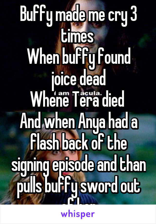 Buffy made me cry 3 times  When buffy found joice dead Whene Tera died  And when Anya had a flash back of the signing episode and than pulls buffy sword out of her