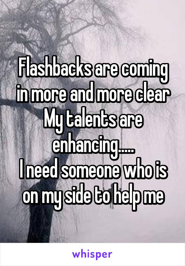 Flashbacks are coming in more and more clear My talents are enhancing..... I need someone who is on my side to help me