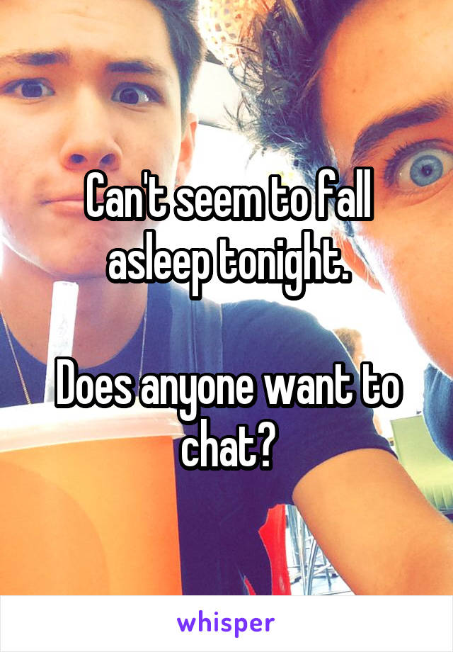 Can't seem to fall asleep tonight.  Does anyone want to chat?