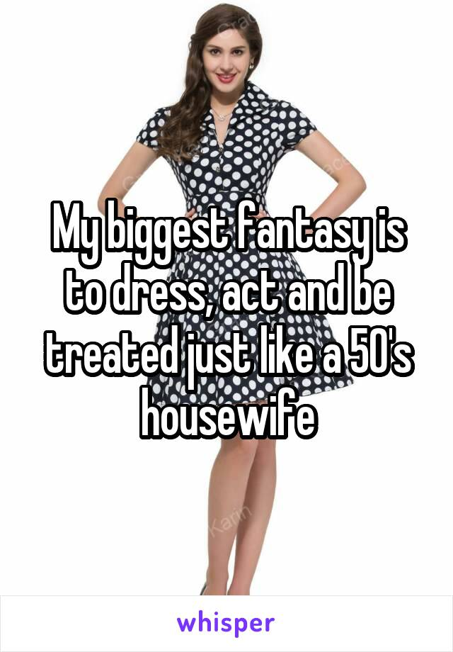 My biggest fantasy is to dress, act and be treated just like a 50's housewife