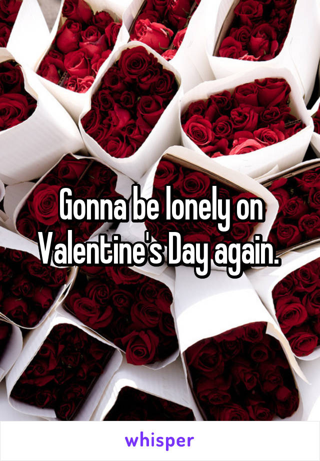 Gonna be lonely on Valentine's Day again.