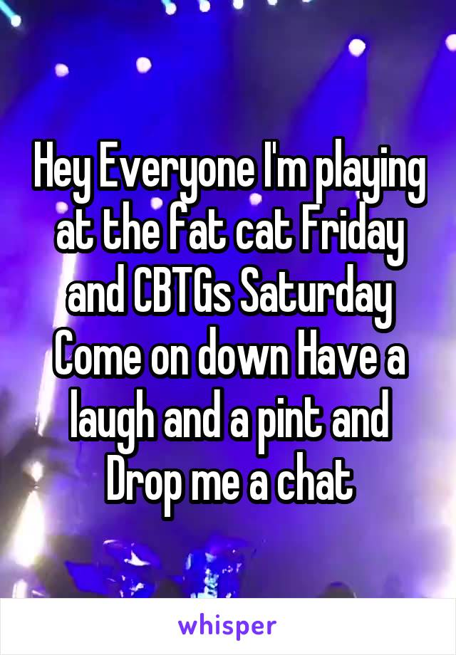 Hey Everyone I'm playing at the fat cat Friday and CBTGs Saturday Come on down Have a laugh and a pint and Drop me a chat