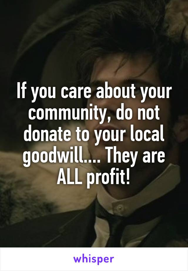 If you care about your community, do not donate to your local goodwill.... They are ALL profit!