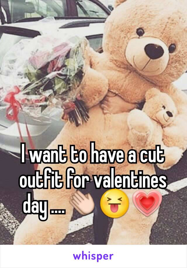I want to have a cut outfit for valentines day ....👏😝💗