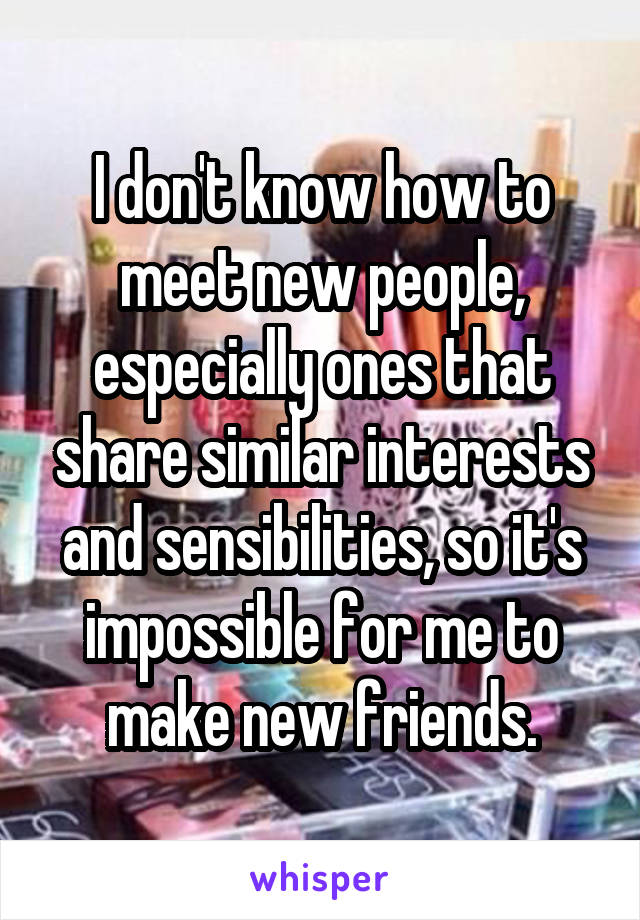 I don't know how to meet new people, especially ones that share similar interests and sensibilities, so it's impossible for me to make new friends.