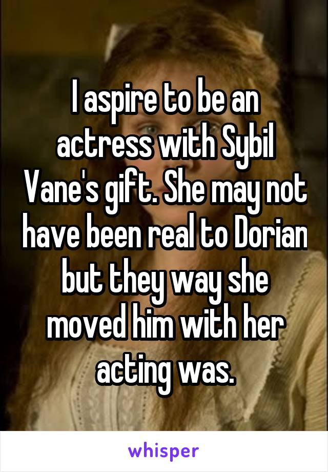 I aspire to be an actress with Sybil Vane's gift. She may not have been real to Dorian but they way she moved him with her acting was.