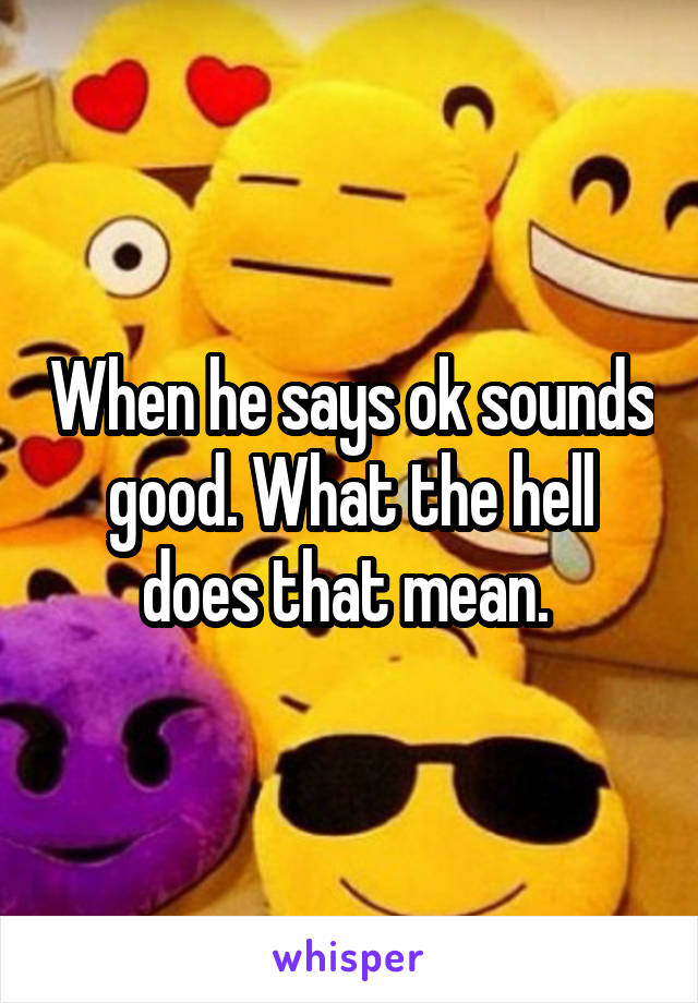 When he says ok sounds good. What the hell does that mean.