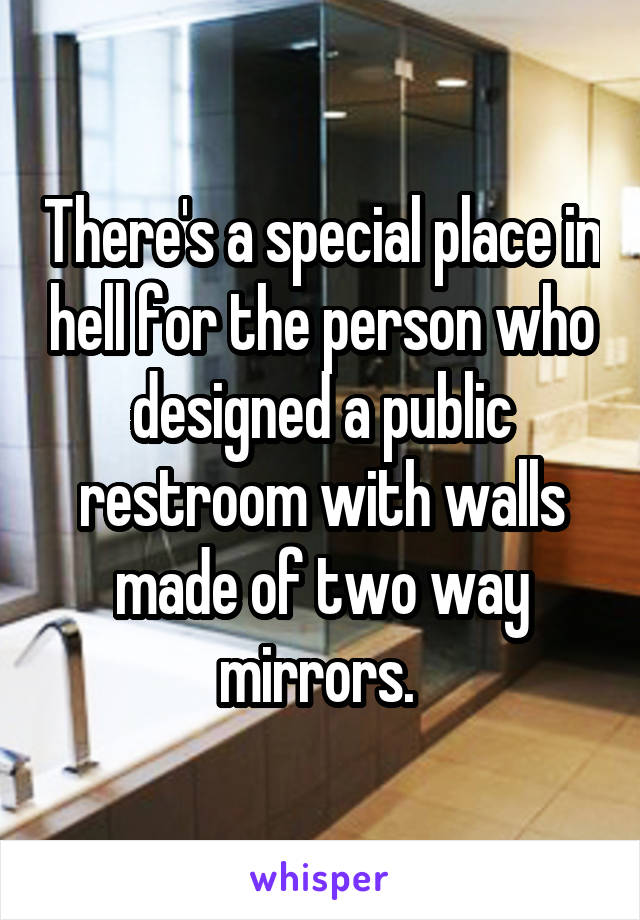 There's a special place in hell for the person who designed a public restroom with walls made of two way mirrors.