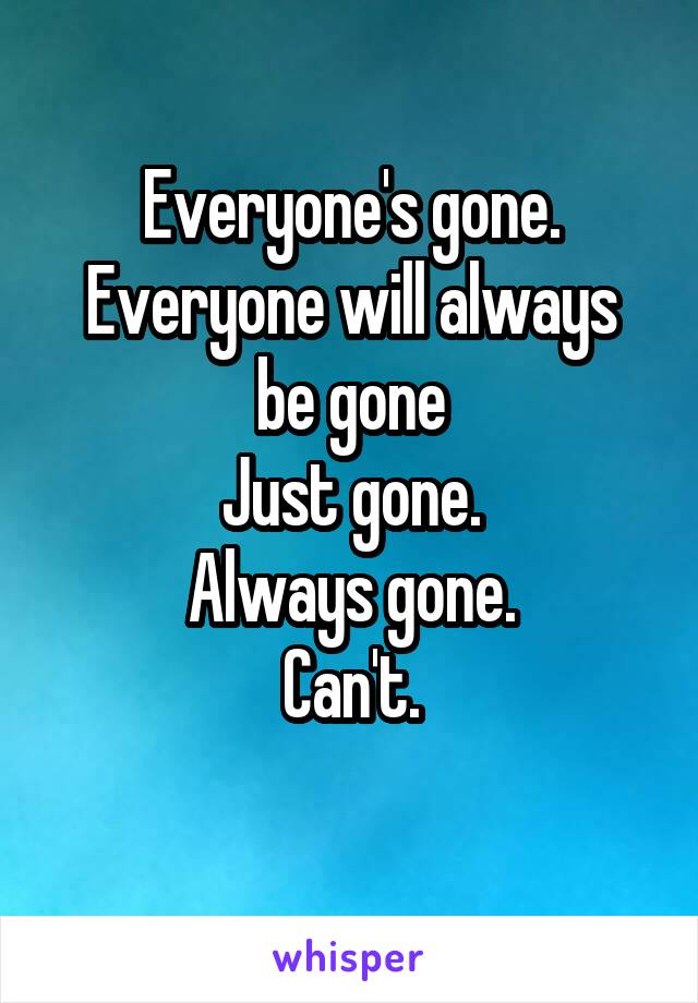 Everyone's gone. Everyone will always be gone Just gone. Always gone. Can't.