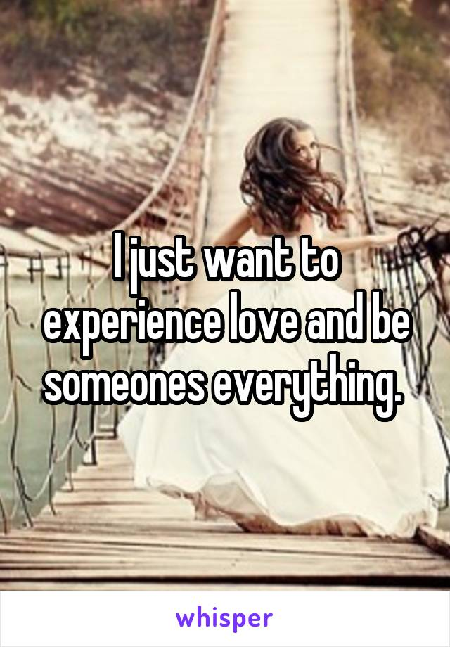 I just want to experience love and be someones everything.