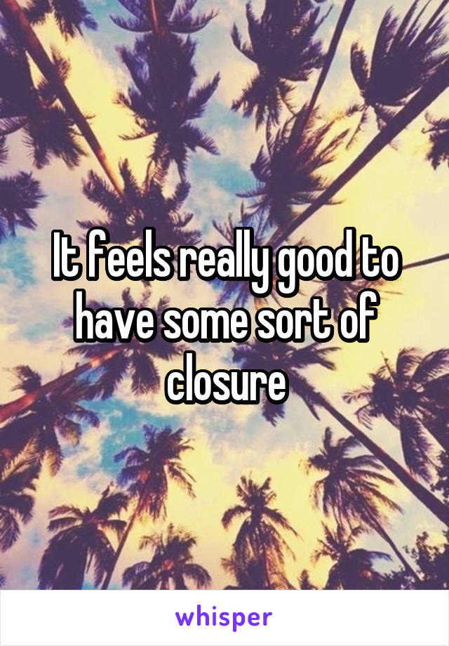 It feels really good to have some sort of closure