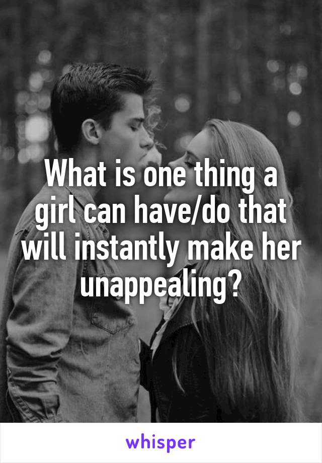 What is one thing a girl can have/do that will instantly make her unappealing?