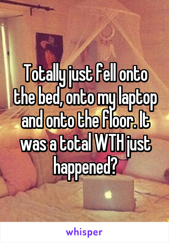 Totally just fell onto the bed, onto my laptop and onto the floor. It was a total WTH just happened?