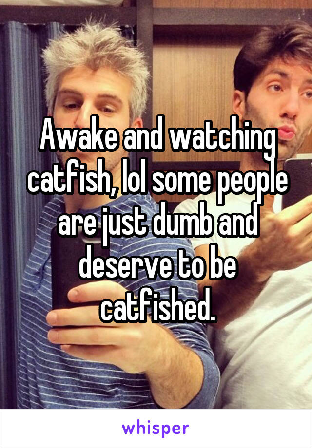 Awake and watching catfish, lol some people are just dumb and deserve to be catfished.