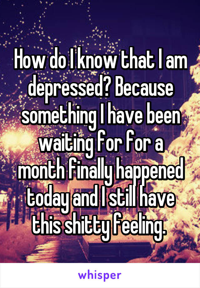 How do I know that I am depressed? Because something I have been waiting for for a month finally happened today and I still have this shitty feeling.
