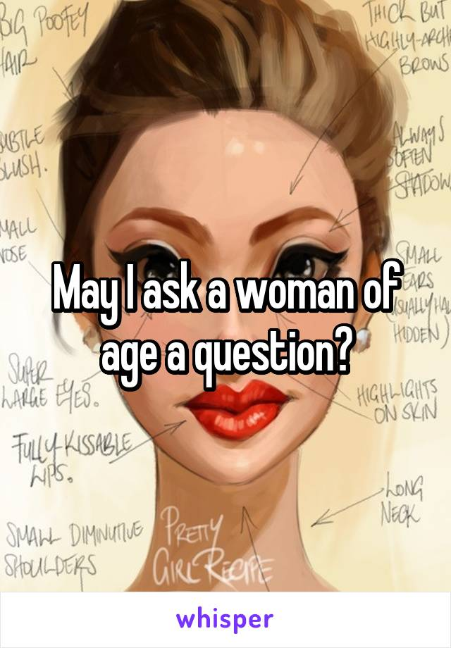 May I ask a woman of age a question?