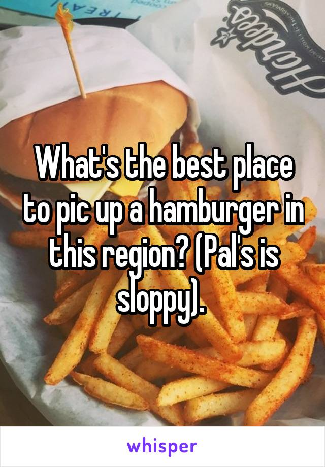 What's the best place to pic up a hamburger in this region? (Pal's is sloppy).