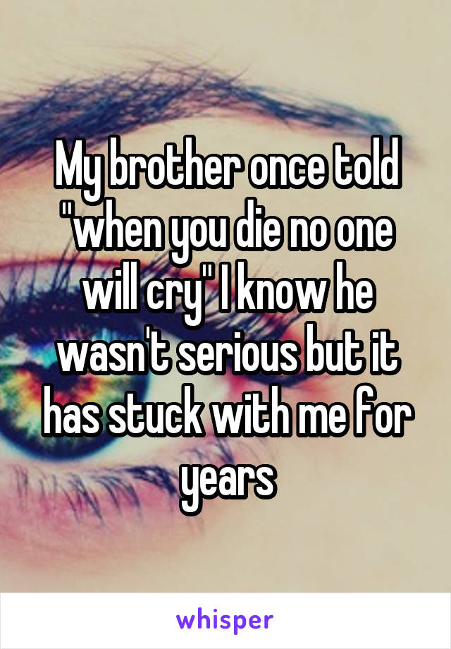 """My brother once told """"when you die no one will cry"""" I know he wasn't serious but it has stuck with me for years"""