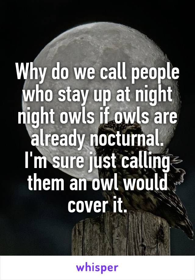 Why do we call people who stay up at night night owls if owls are already nocturnal. I'm sure just calling them an owl would cover it.