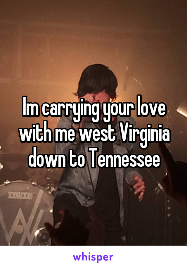 Im carrying your love with me west Virginia down to Tennessee