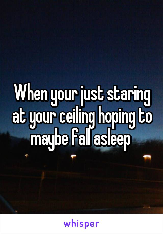 When your just staring at your ceiling hoping to maybe fall asleep