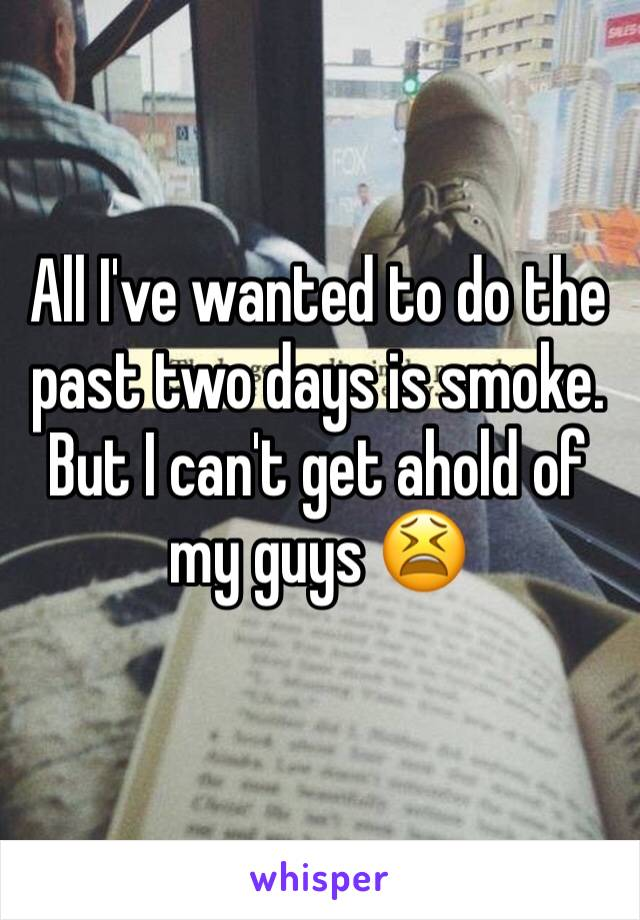 All I've wanted to do the past two days is smoke. But I can't get ahold of my guys 😫