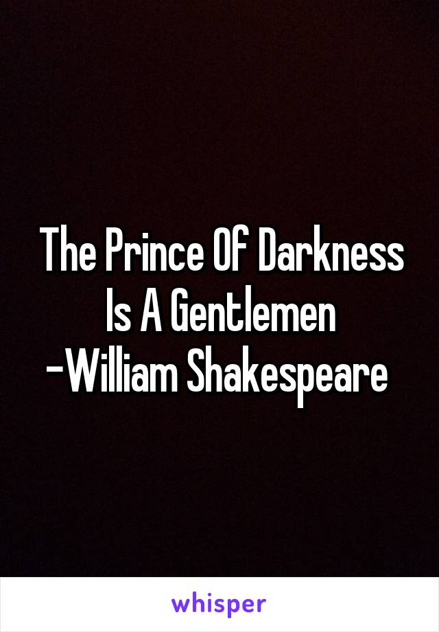 The Prince Of Darkness Is A Gentlemen -William Shakespeare