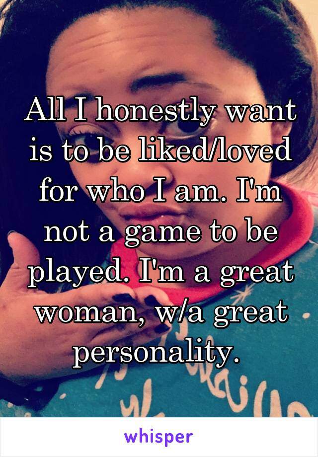 All I honestly want is to be liked/loved for who I am. I'm not a game to be played. I'm a great woman, w/a great personality.