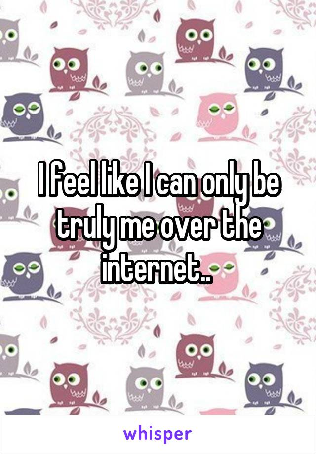 I feel like I can only be truly me over the internet..