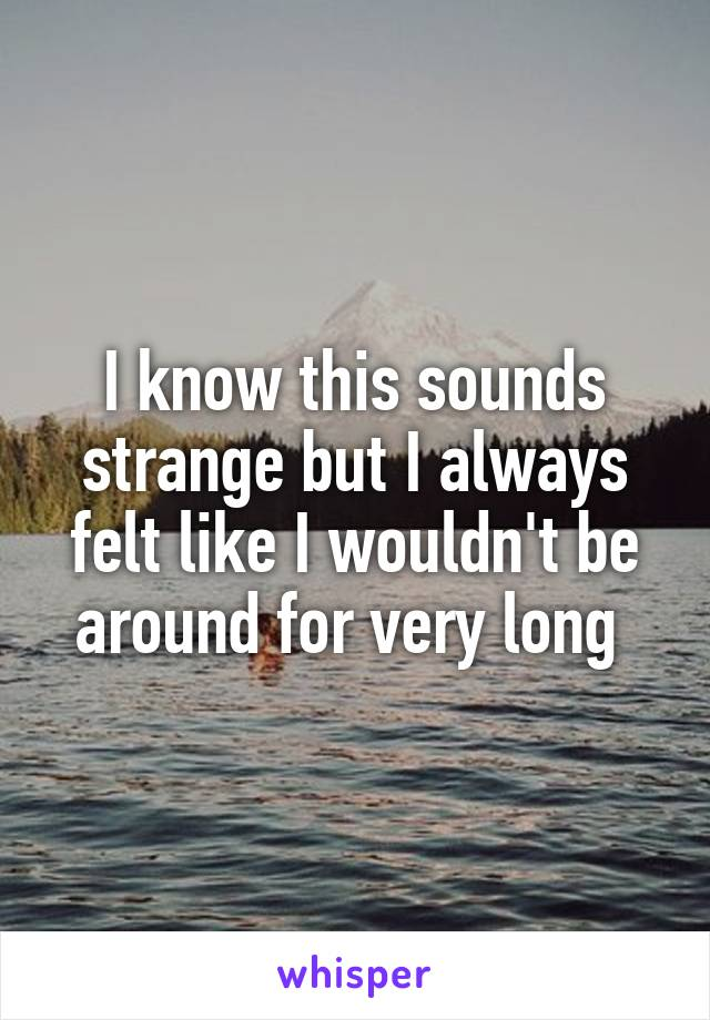 I know this sounds strange but I always felt like I wouldn't be around for very long