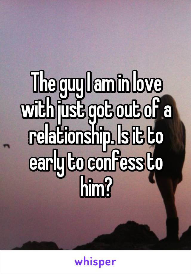 The guy I am in love with just got out of a relationship. Is it to early to confess to him?