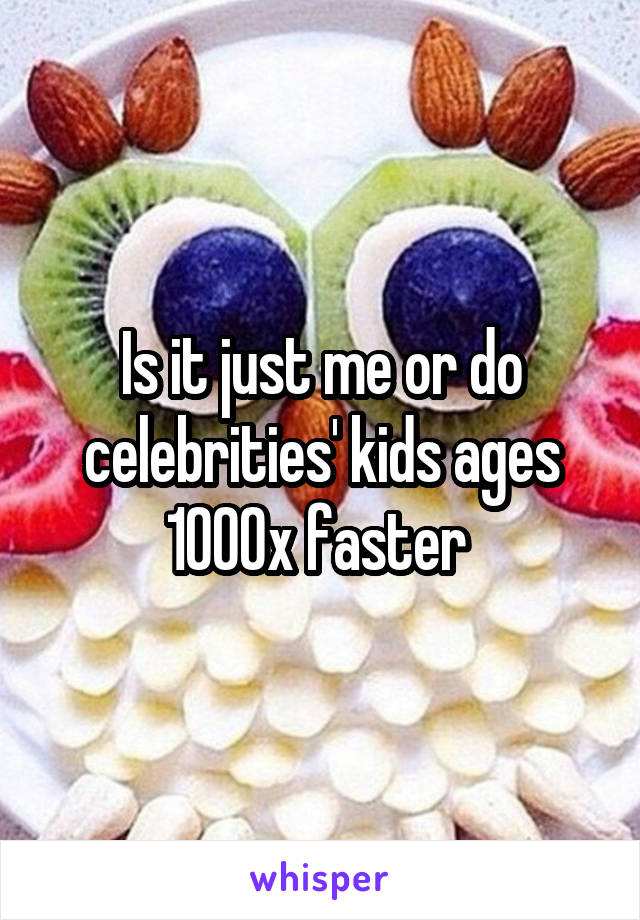 Is it just me or do celebrities' kids ages 1000x faster