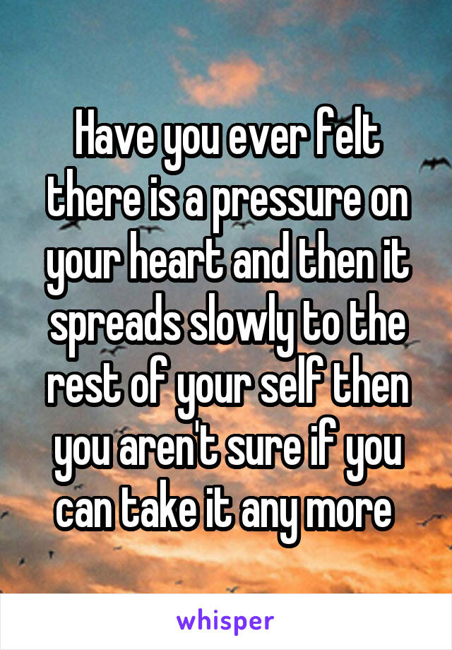 Have you ever felt there is a pressure on your heart and then it spreads slowly to the rest of your self then you aren't sure if you can take it any more