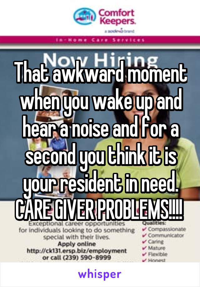That awkward moment when you wake up and hear a noise and for a second you think it is your resident in need. CARE GIVER PROBLEMS!!!!