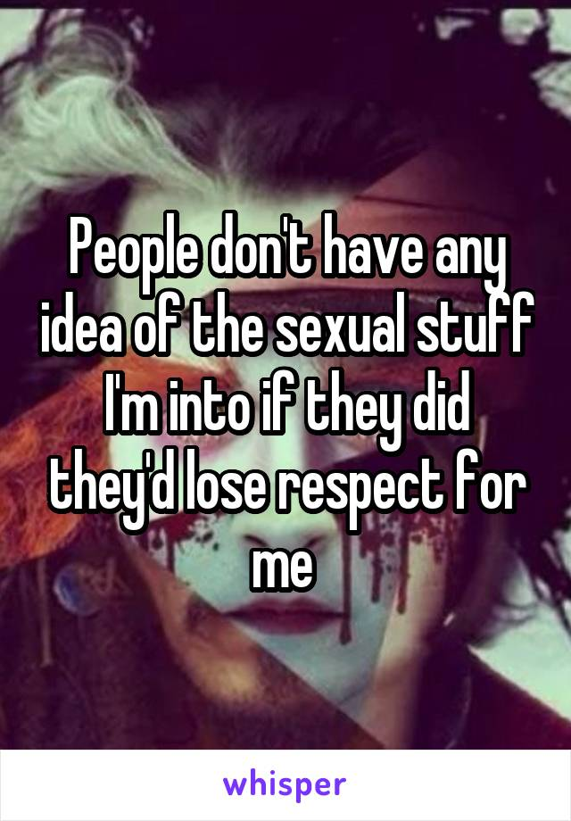 People don't have any idea of the sexual stuff I'm into if they did they'd lose respect for me